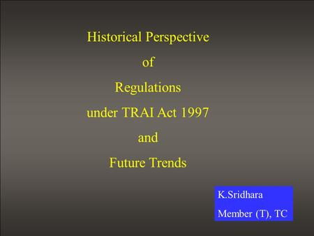 Historical Perspective of Regulations under TRAI Act 1997 and Future Trends K.Sridhara Member (T), TC.