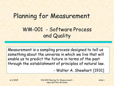 6/1/2015WM-001 Planning for Measurement - copyright Paul Sorenson slide 1 Planning for Measurement WM-001 - Software Process and Quality Measurement is.