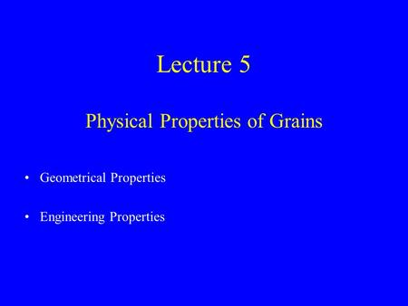 Lecture 5 Physical Properties of Grains Geometrical Properties Engineering Properties.