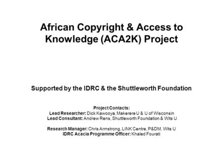 African Copyright & Access to Knowledge (ACA2K) Project Supported by the IDRC & the Shuttleworth Foundation Project Contacts: Lead Researcher: Dick Kawooya,