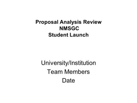 Proposal Analysis Review NMSGC Student Launch University/Institution Team Members Date.