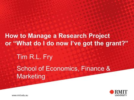 "How to Manage a Research Project or ""What do I do now I've got the grant?"" Tim R.L. Fry School of Economics, Finance & Marketing."