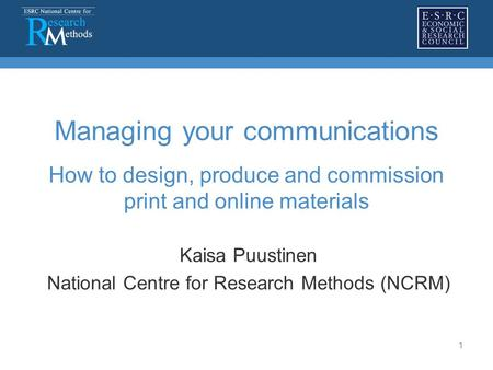 1 Managing your communications How to design, produce and commission print and online materials Kaisa Puustinen National Centre for Research Methods (NCRM)
