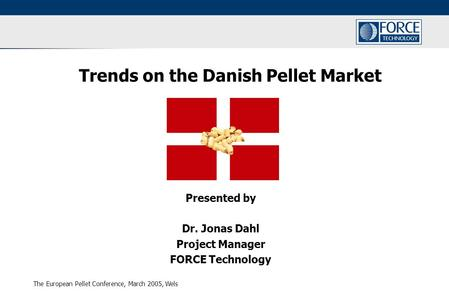 The European Pellet Conference, March 2005, Wels Trends on the Danish Pellet Market Presented by Dr. Jonas Dahl Project Manager FORCE Technology.