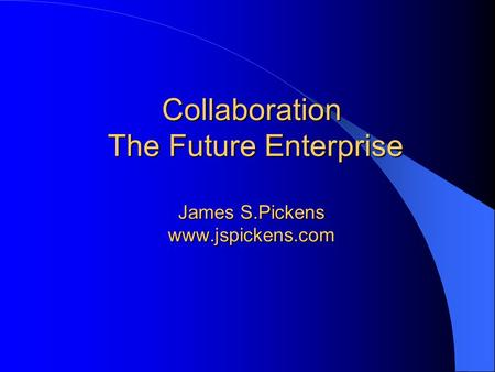 Collaboration The Future Enterprise James S.Pickens www.jspickens.com.