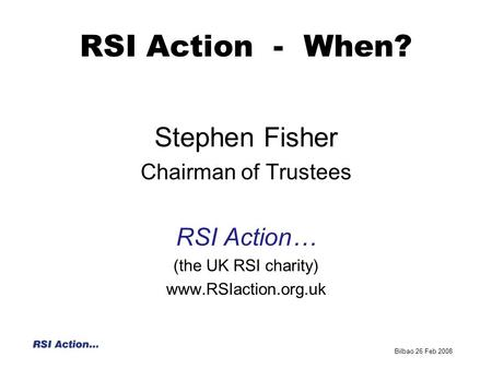 RSI Action - When? Stephen Fisher Chairman of Trustees RSI Action… (the UK RSI charity) www.RSIaction.org.uk Bilbao 26 Feb 2008.