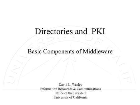 David L. Wasley Information Resources & Communications Office of the President University of California Directories and PKI Basic Components of Middleware.
