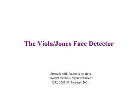 "The Viola/Jones Face Detector Prepared with figures taken from ""Robust real-time object detection"" CRL 2001/01, February 2001."