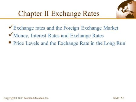 Slide 15-1Copyright © 2003 Pearson Education, Inc. Exchange rates and the Foreign Exchange Market Money, Interest Rates and Exchange Rates  Price Levels.