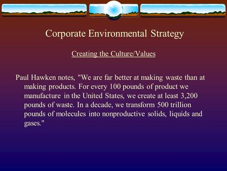 Corporate Environmental Strategy Creating the Culture/Values Paul Hawken notes, We are far better at making waste than at making products. For every 100.