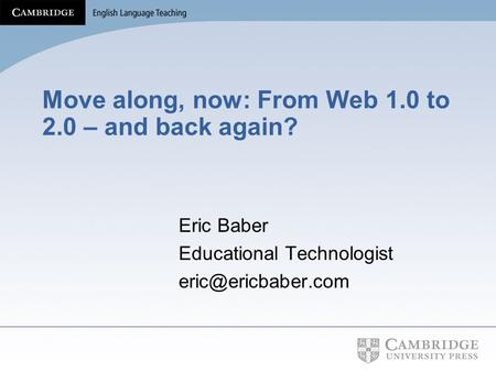 Move along, now: From Web 1.0 to 2.0 – and back again? Eric Baber Educational Technologist