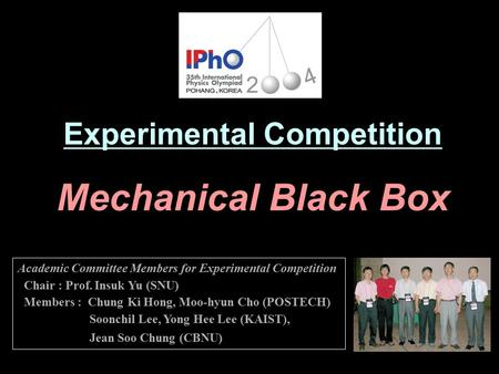 Experimental Competition Mechanical Black Box Academic Committee Members for Experimental Competition Chair : Prof. Insuk Yu (SNU) Members : Chung Ki Hong,