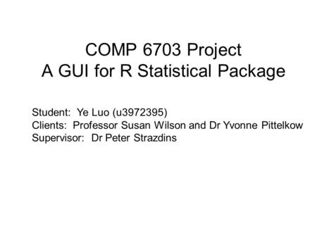 COMP 6703 Project A GUI for R Statistical Package. Student: Ye Luo (u3972395) Clients: Professor Susan Wilson and Dr Yvonne Pittelkow Supervisor: Dr Peter.