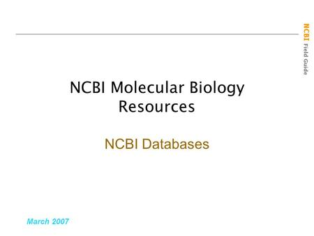 NCBI Field Guide NCBI Molecular Biology Resources March 2007 NCBI Databases.