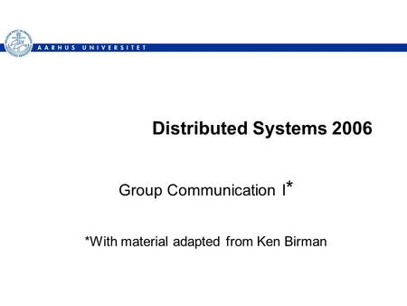 Distributed Systems 2006 Group Communication I * *With material adapted from Ken Birman.