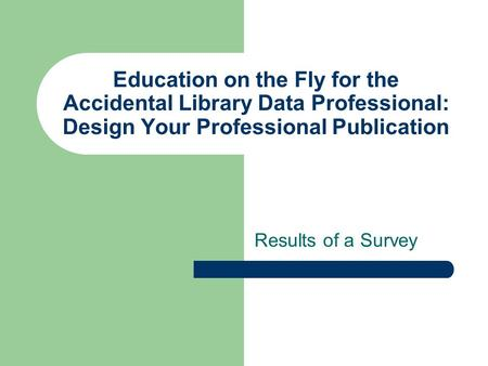 Education on the Fly for the Accidental Library Data Professional: Design Your Professional Publication Results of a Survey.