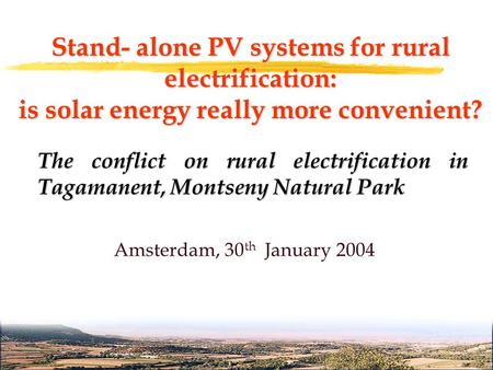 Stand- alone PV systems for rural electrification: is solar energy really more convenient? Amsterdam, 30 th January 2004 The conflict on rural electrification.
