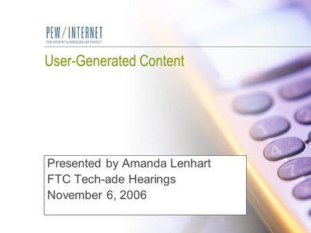 User-Generated Content Presented by Amanda Lenhart FTC Tech-ade Hearings November 6, 2006.