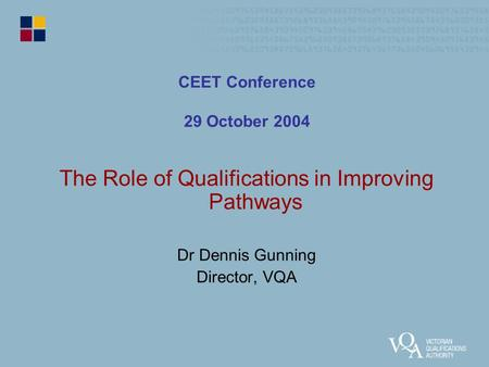 CEET Conference 29 October 2004 The Role of Qualifications in Improving Pathways Dr Dennis Gunning Director, VQA.