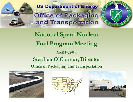 National Spent Nuclear Fuel Program Meeting April 14, 2009 Stephen O'Connor, Director Office of Packaging and Transportation.