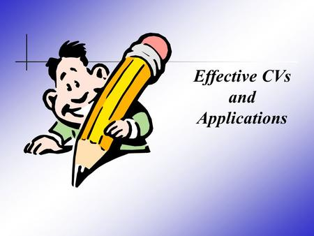 Effective CVs and Applications. Effective Applications Finding out about jobs Application Forms Cover Letters Preparing CVs Online Applications Useful.