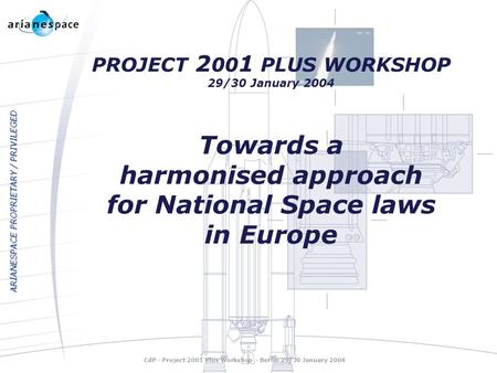 ARIANESPACE PROPRIETARY / PRIVILEGED PROJECT 2 00 1 PLUS WORKSHOP 29/30 January 2004 Towards a harmonised approach for National Space laws in Europe CdP.