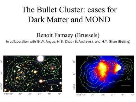 The Bullet Cluster: cases for Dark Matter and MOND Benoit Famaey (Brussels) In collaboration with G.W. Angus, H.S. Zhao (St Andrews), and H.Y. Shan (Beijing)