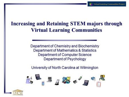 Increasing and Retaining STEM majors through Virtual Learning Communities Department of Chemistry and Biochemistry Department of Mathematics & Statistics.