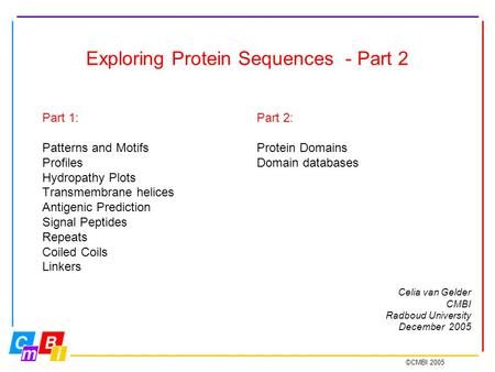 ©CMBI 2005 Exploring Protein Sequences - Part 2 Part 1: Patterns and Motifs Profiles Hydropathy Plots Transmembrane helices Antigenic Prediction Signal.