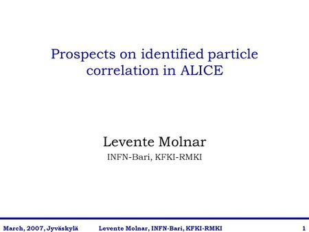 Levente Molnar, INFN-Bari, KFKI-RMKIMarch, 2007, Jyväskylä1 Prospects on identified particle correlation in ALICE Levente Molnar INFN-Bari, KFKI-RMKI.