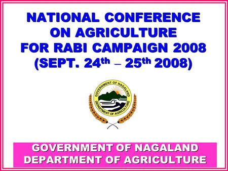 GOVERNMENT OF NAGALAND DEPARTMENT OF AGRICULTURE NATIONAL CONFERENCE ON AGRICULTURE FOR RABI CAMPAIGN 2008 (SEPT. 24 th – 25 th 2008)