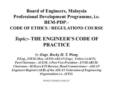 Board of Engineers, Malaysia Professional Development Programme, i.e. BEM-PDP:- CODE OF ETHICS / REGULATIONS COURSE Topic:- THE ENGINEER'S CODE OF PRACTICE.