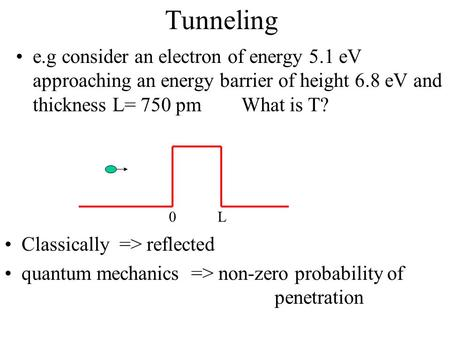 Tunneling e.g consider an electron of energy 5.1 eV approaching an energy barrier of height 6.8 eV and thickness L= 750 pm What is T? L Classically.