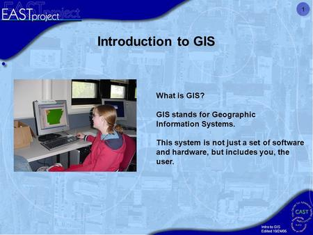 Intro to GIS Edited 10/24/05 1 What is GIS? GIS stands for Geographic Information Systems. This system is not just a set of software and hardware, but.