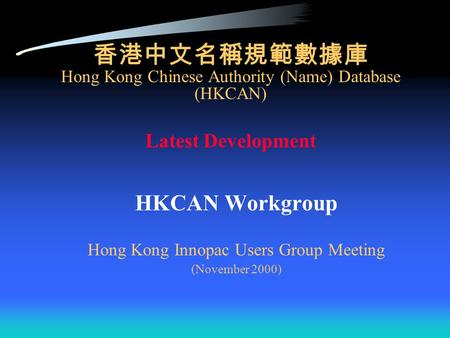 香港中文名稱規範數據庫 Hong Kong Chinese Authority (Name) Database (HKCAN) Latest Development HKCAN Workgroup Hong Kong Innopac Users Group Meeting (November 2000)