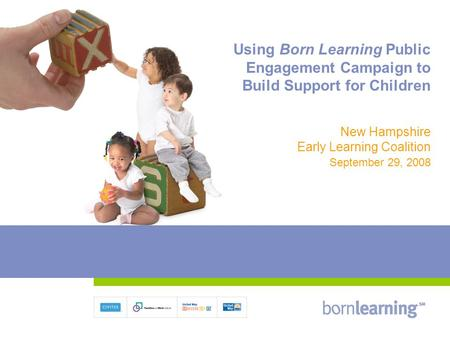 Using Born Learning Public Engagement Campaign to Build Support for Children New Hampshire Early Learning Coalition September 29, 2008.