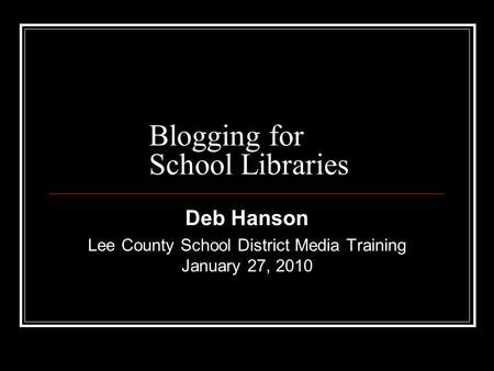 Blogging for School Libraries Deb Hanson Lee County School District Media Training January 27, 2010.