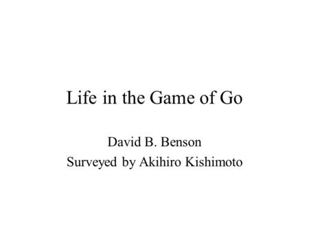 Life in the Game of Go David B. Benson Surveyed by Akihiro Kishimoto.
