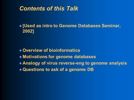 Contents of this Talk [Used as intro to Genome Databases Seminar, 2002] Overview of bioinformatics Motivations for genome databases Analogy of virus reverse-eng.