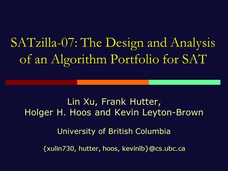 SATzilla-07: The Design and Analysis of an Algorithm Portfolio for SAT Lin Xu, Frank Hutter, Holger H. Hoos and Kevin Leyton-Brown University of British.