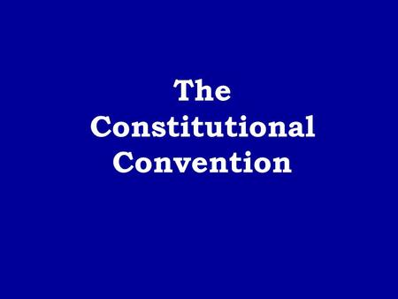 The Constitutional Convention. The Convention - met in Philadelphia - May - September of 1787 - 55 delegates from 12 states (not R.I.)
