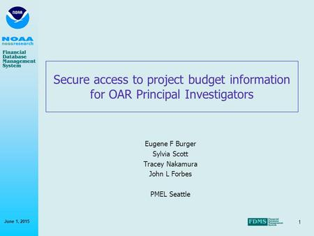 1 June 1, 2015 Secure access to project budget information for OAR Principal Investigators Eugene F Burger Sylvia Scott Tracey Nakamura John L Forbes PMEL.