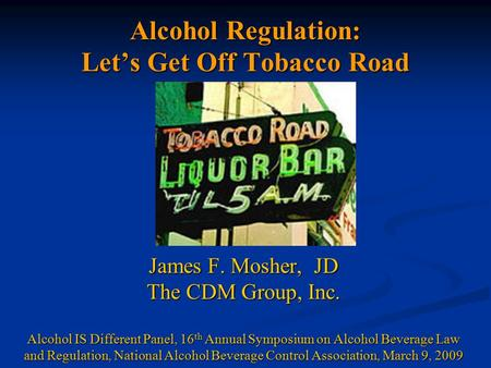 Alcohol Regulation: Let's Get Off Tobacco Road James F. Mosher, JD The CDM Group, Inc. Alcohol IS Different Panel, 16 th Annual Symposium on Alcohol Beverage.