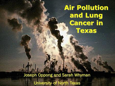 Joseph Oppong and Sarah Whyman University of North Texas Air Pollution and Lung Cancer in Texas.