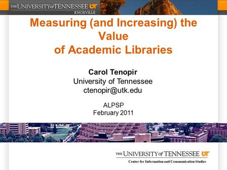 Center for Information and Communication Studies Measuring (and Increasing) the Value of Academic Libraries Carol Tenopir University of Tennessee