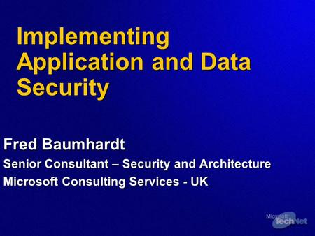 Implementing Application and Data Security Fred Baumhardt Senior Consultant – Security and Architecture Microsoft Consulting Services - UK.