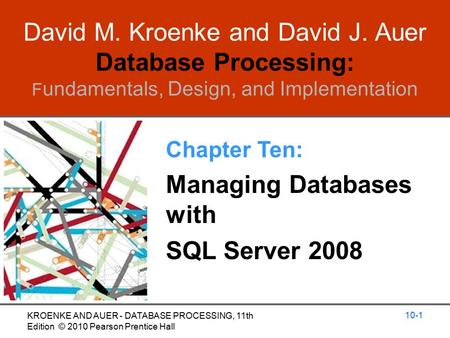 David M. Kroenke and David J. Auer Database Processing: F undamentals, Design, and Implementation Chapter Ten: Managing Databases with SQL Server 2008.