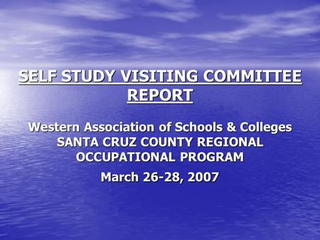 SELF STUDY VISITING COMMITTEE REPORT Western Association of Schools & Colleges SANTA CRUZ COUNTY REGIONAL OCCUPATIONAL PROGRAM March 26-28, 2007.