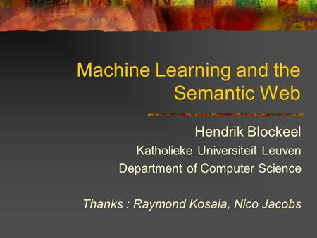 Machine Learning and the Semantic Web Hendrik Blockeel Katholieke Universiteit Leuven Department of Computer Science Thanks : Raymond Kosala, Nico Jacobs.