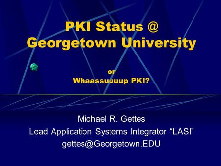 "PKI Georgetown University or Whaassuuuup PKI? Michael R. Gettes Lead Application Systems Integrator ""LASI"""